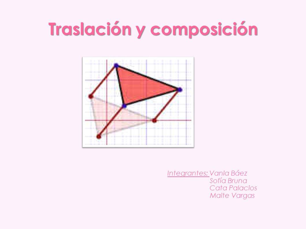 Traslación y composición Integrantes: Vania Báez Sofía Bruna Cata Palacios Maite Vargas