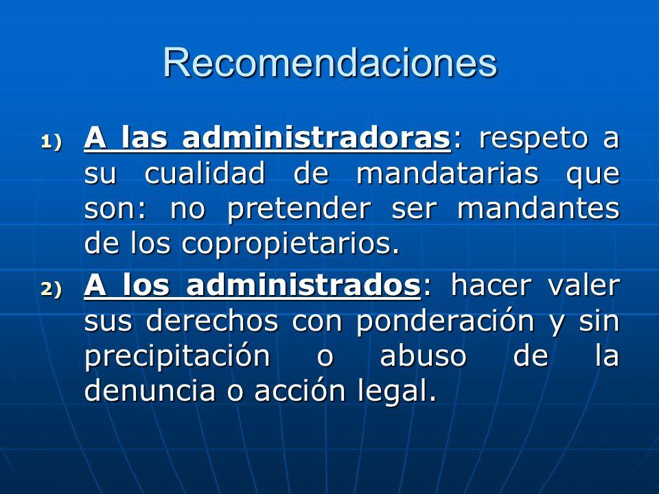 Recomendaciones 1) A las administradoras: respeto a su cualidad de mandatarias que son: no pretender ser mandantes de los copropietarios. 2) A los adm