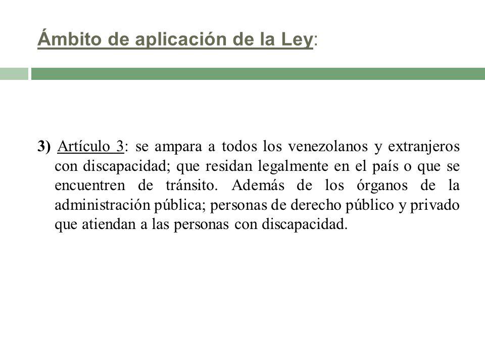 Ámbito de aplicación de la Ley: 3) Artículo 3: se ampara a todos los venezolanos y extranjeros con discapacidad; que residan legalmente en el país o q