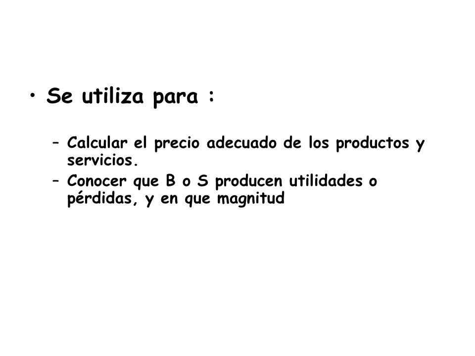 Se utiliza para : –Calcular el precio adecuado de los productos y servicios. –Conocer que B o S producen utilidades o pérdidas, y en que magnitud