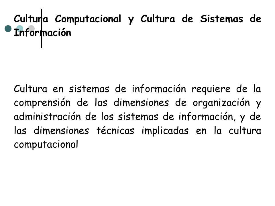 Cultura Computacional y Cultura de Sistemas de Información Cultura en sistemas de información requiere de la comprensión de las dimensiones de organiz