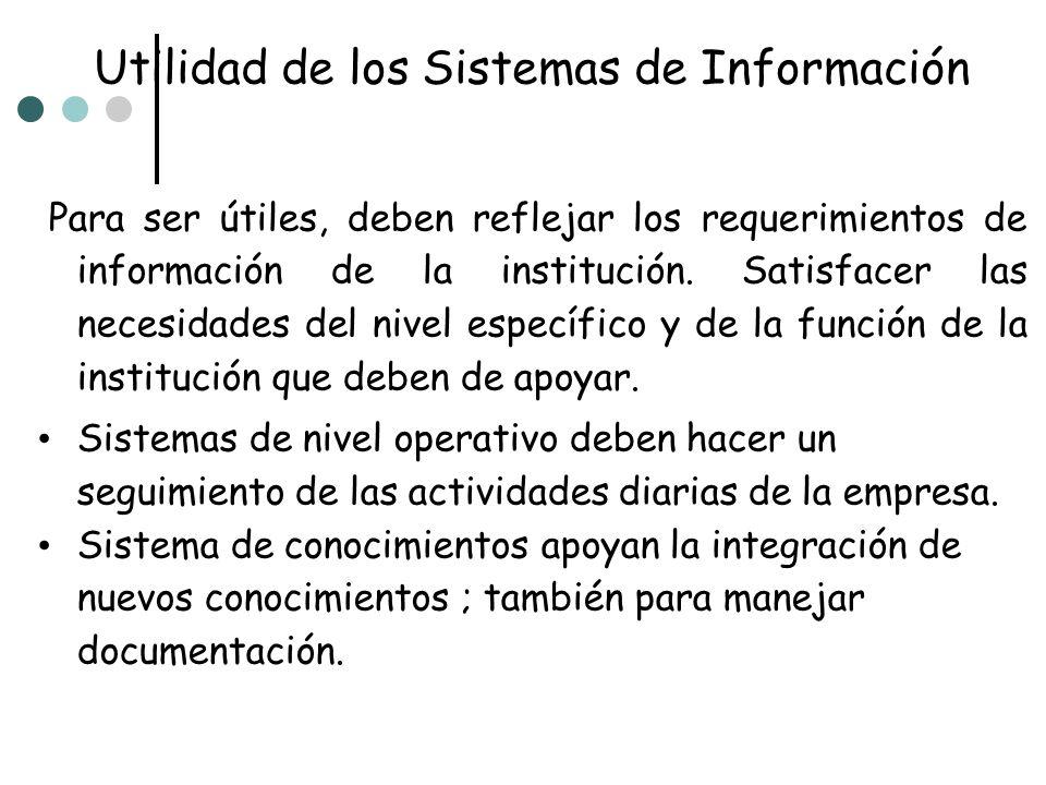 Utilidad de los Sistemas de Información Para ser útiles, deben reflejar los requerimientos de información de la institución. Satisfacer las necesidade