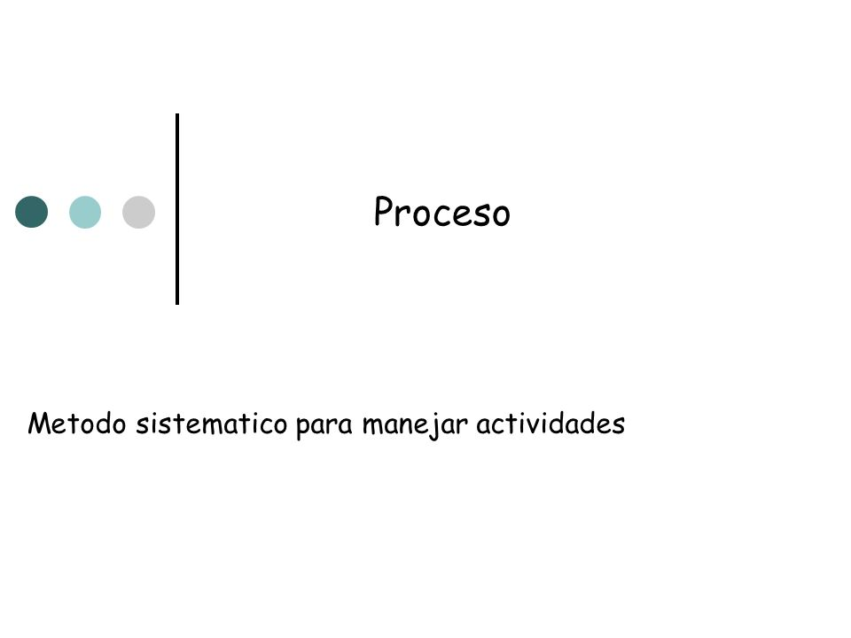 Proceso Metodo sistematico para manejar actividades