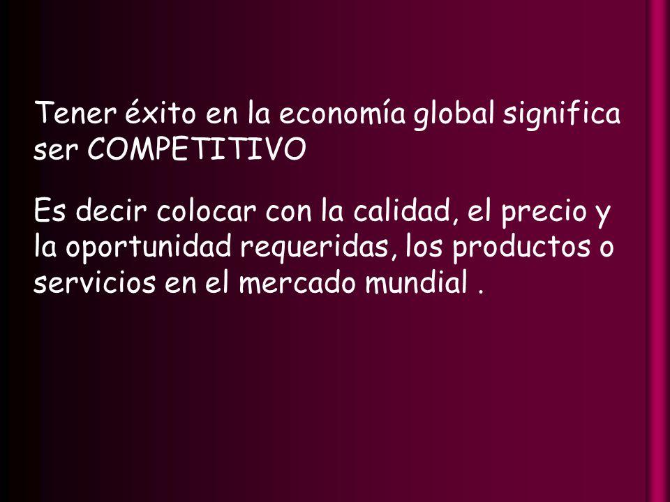 Tener éxito en la economía global significa ser COMPETITIVO Es decir colocar con la calidad, el precio y la oportunidad requeridas, los productos o servicios en el mercado mundial.