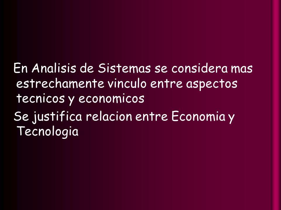 En Analisis de Sistemas se considera mas estrechamente vinculo entre aspectos tecnicos y economicos Se justifica relacion entre Economia y Tecnologia