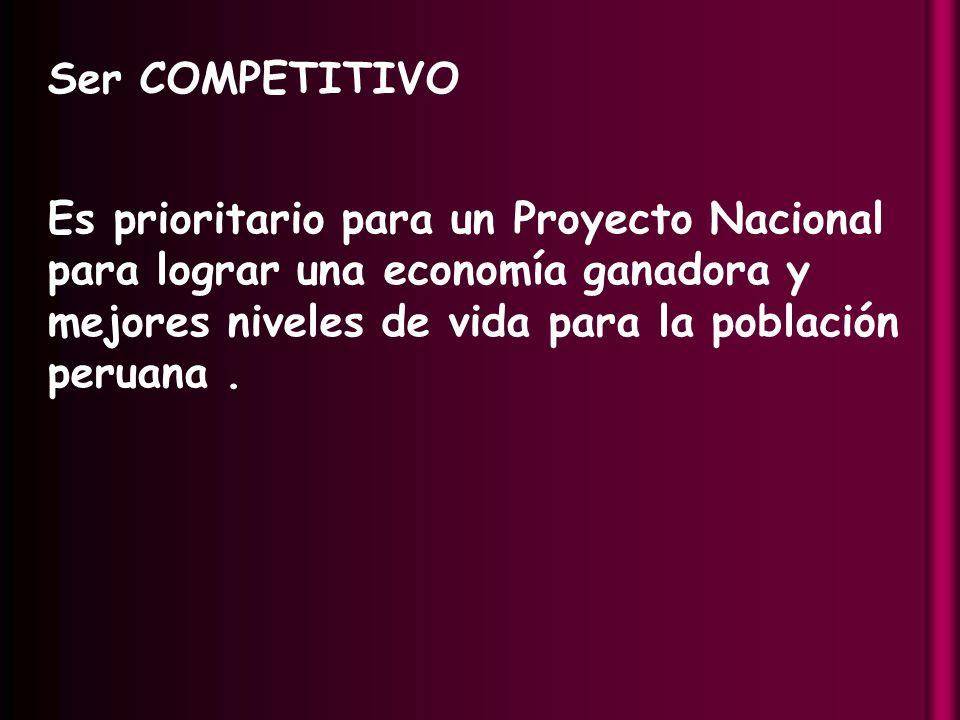 Ser COMPETITIVO Es prioritario para un Proyecto Nacional para lograr una economía ganadora y mejores niveles de vida para la población peruana.
