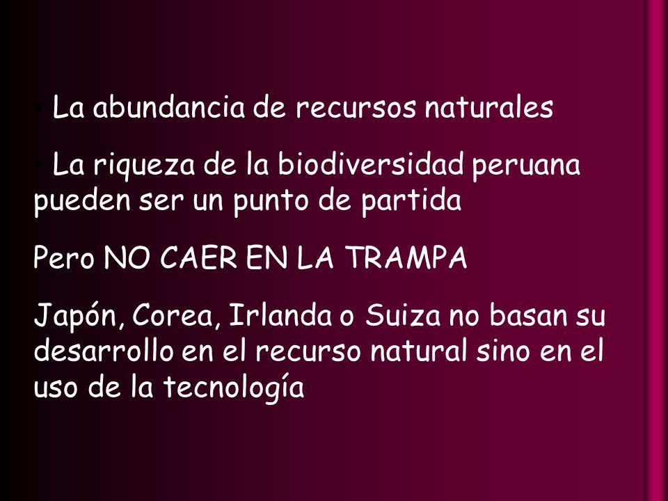 La abundancia de recursos naturales La riqueza de la biodiversidad peruana pueden ser un punto de partida Pero NO CAER EN LA TRAMPA Japón, Corea, Irlanda o Suiza no basan su desarrollo en el recurso natural sino en el uso de la tecnología