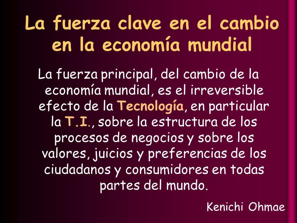 La fuerza clave en el cambio en la economía mundial La fuerza principal, del cambio de la economía mundial, es el irreversible efecto de la Tecnología, en particular la T.I., sobre la estructura de los procesos de negocios y sobre los valores, juicios y preferencias de los ciudadanos y consumidores en todas partes del mundo.