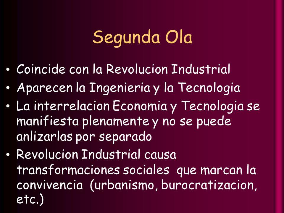 Segunda Ola Coincide con la Revolucion Industrial Aparecen la Ingenieria y la Tecnologia La interrelacion Economia y Tecnologia se manifiesta plenamente y no se puede anlizarlas por separado Revolucion Industrial causa transformaciones sociales que marcan la convivencia (urbanismo, burocratizacion, etc.)