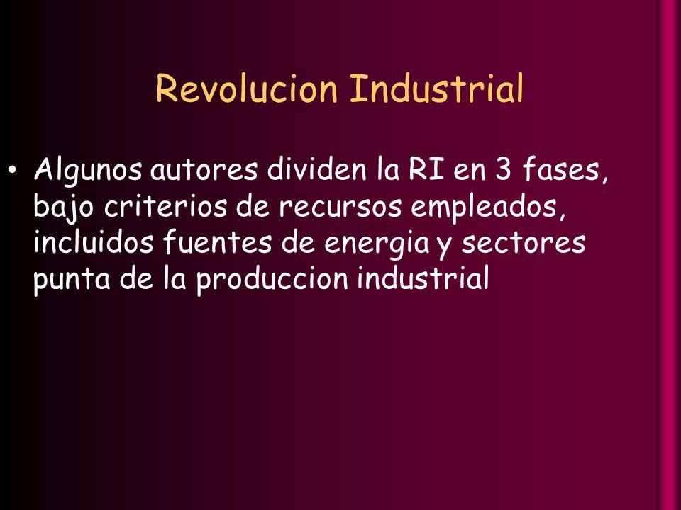 Revolucion Industrial Algunos autores dividen la RI en 3 fases, bajo criterios de recursos empleados, incluidos fuentes de energia y sectores punta de la produccion industrial