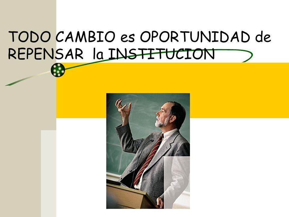 TODO CAMBIO es OPORTUNIDAD de REPENSAR la INSTITUCION