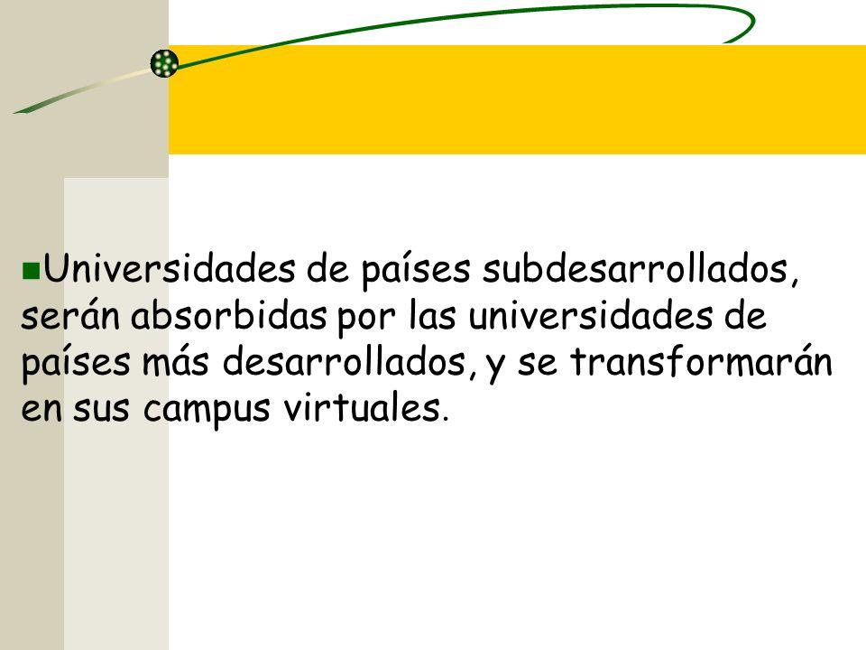 Universidades de países subdesarrollados, serán absorbidas por las universidades de países más desarrollados, y se transformarán en sus campus virtuales.