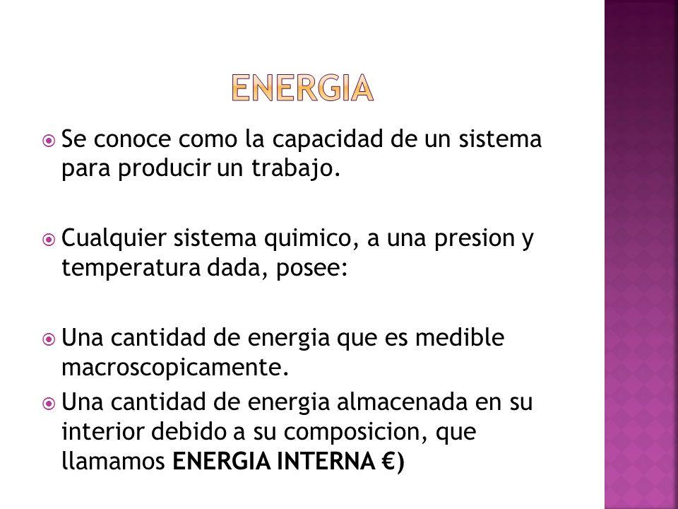 Se conoce como la capacidad de un sistema para producir un trabajo. Cualquier sistema quimico, a una presion y temperatura dada, posee: Una cantidad d