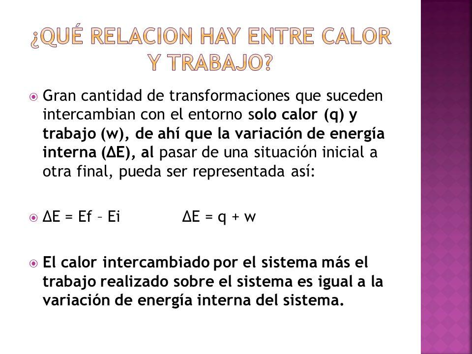 Gran cantidad de transformaciones que suceden intercambian con el entorno solo calor (q) y trabajo (w), de ahí que la variación de energía interna (ΔE