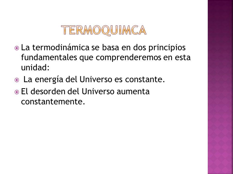 La termodinámica se basa en dos principios fundamentales que comprenderemos en esta unidad: La energía del Universo es constante. El desorden del Univ