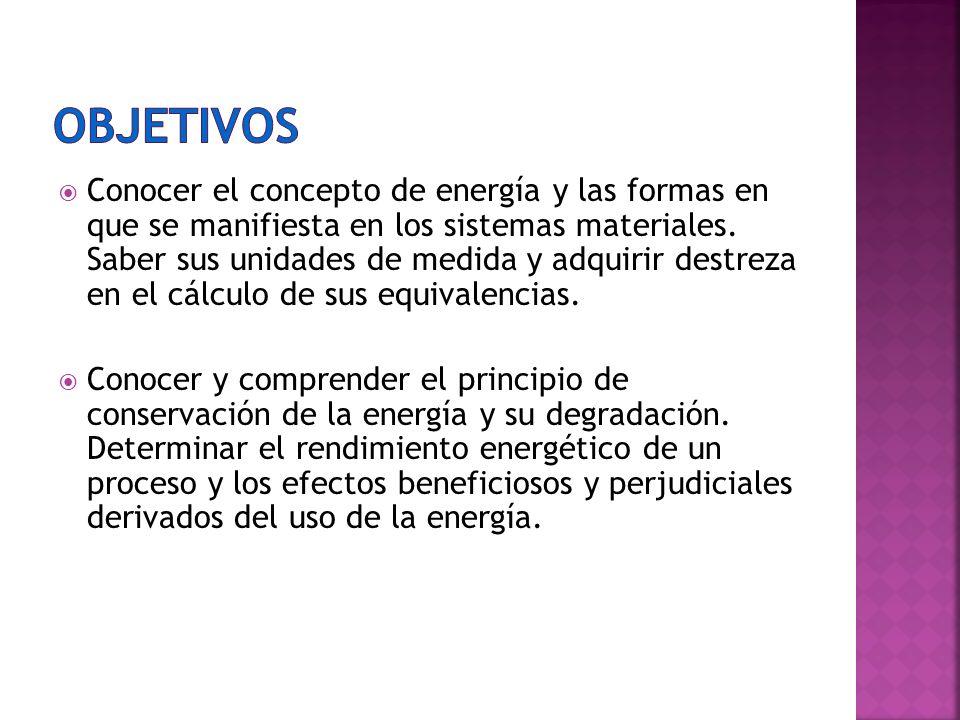 Conocer el concepto de energía y las formas en que se manifiesta en los sistemas materiales. Saber sus unidades de medida y adquirir destreza en el cá