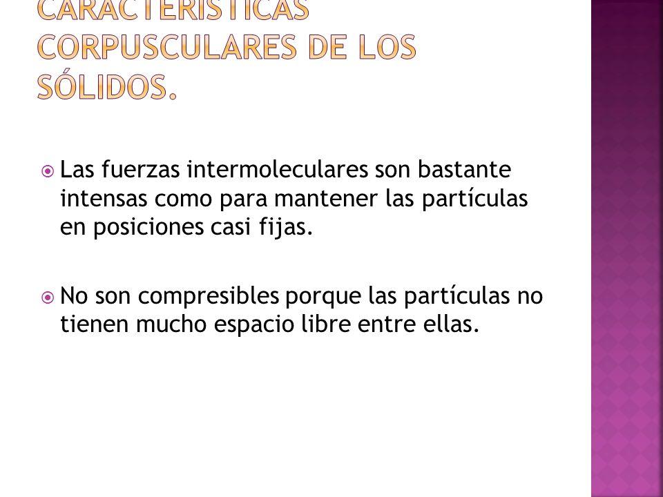 Las fuerzas intermoleculares son bastante intensas como para mantener las partículas en posiciones casi fijas.