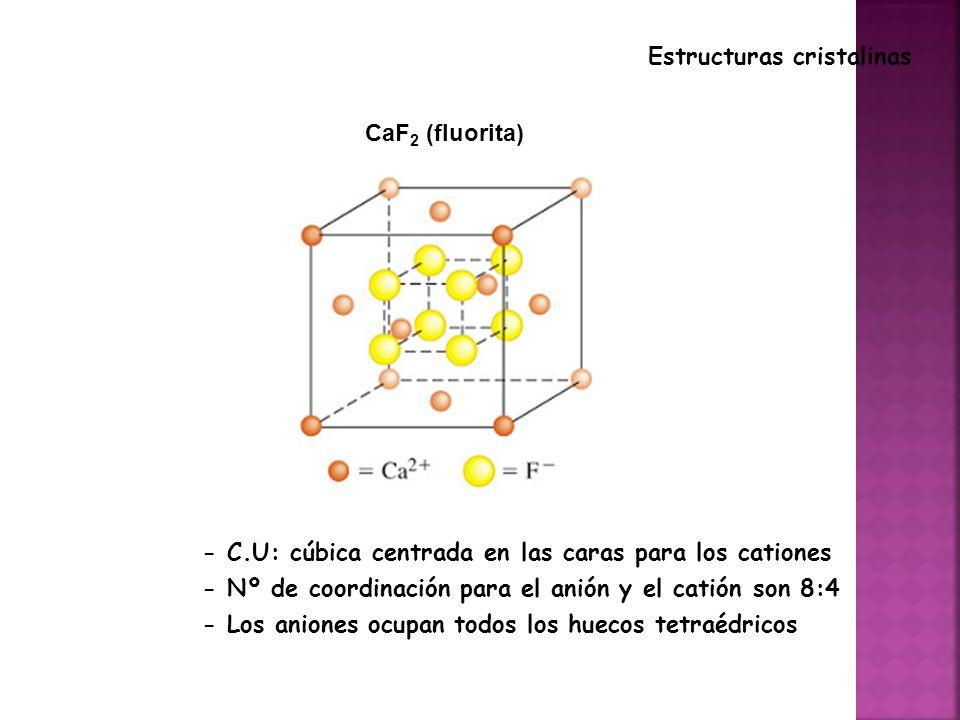CaF 2 (fluorita) Estructuras cristalinas - C.U: cúbica centrada en las caras para los cationes - Nº de coordinación para el anión y el catión son 8:4 - Los aniones ocupan todos los huecos tetraédricos