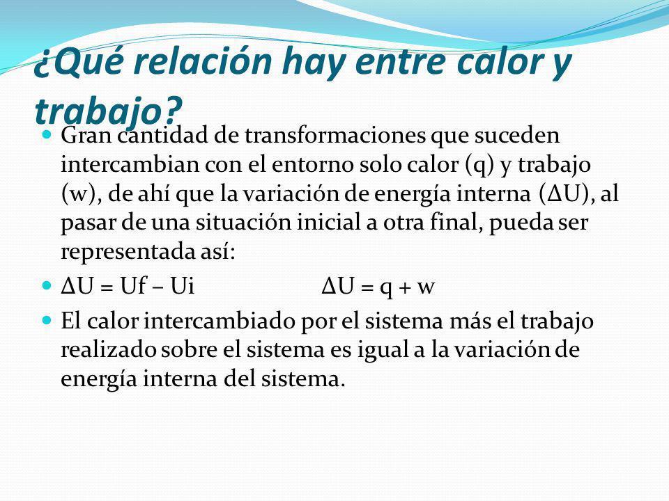 ¿Qué relación hay entre calor y trabajo? Gran cantidad de transformaciones que suceden intercambian con el entorno solo calor (q) y trabajo (w), de ah
