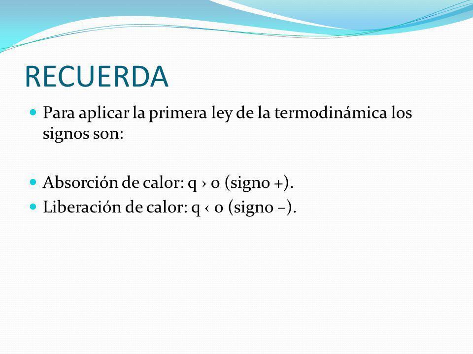RECUERDA Para aplicar la primera ley de la termodinámica los signos son: Absorción de calor: q 0 (signo +). Liberación de calor: q 0 (signo –).
