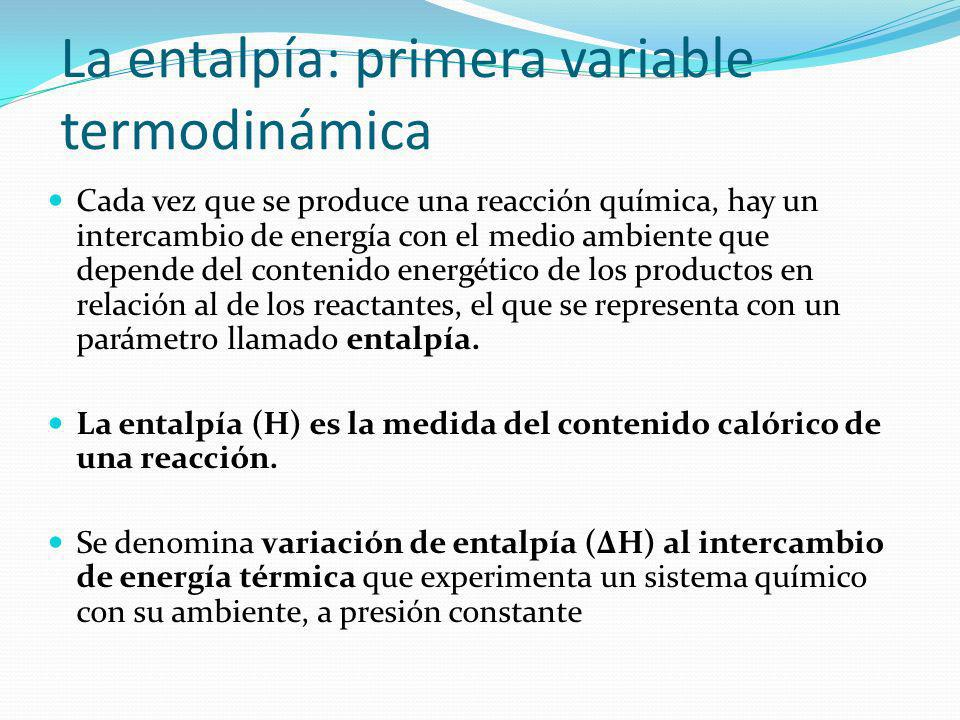 La entalpía: primera variable termodinámica Cada vez que se produce una reacción química, hay un intercambio de energía con el medio ambiente que depe