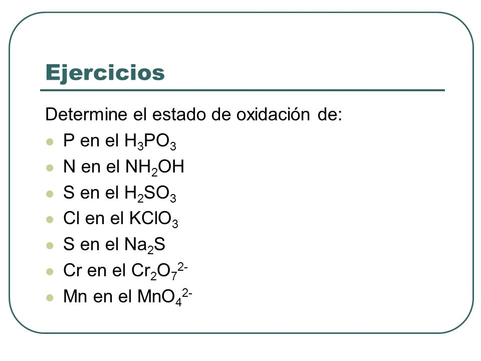 Ejercicios Determine el estado de oxidación de: P en el H 3 PO 3 N en el NH 2 OH S en el H 2 SO 3 Cl en el KClO 3 S en el Na 2 S Cr en el Cr 2 O 7 2-