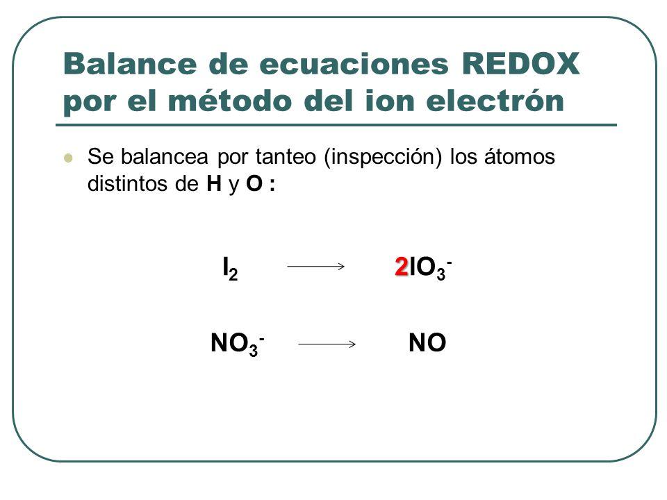 Balance de ecuaciones REDOX por el método del ion electrón Se balancea por tanteo (inspección) los átomos distintos de H y O : 2 I 2 2lO 3 - NO 3 - NO