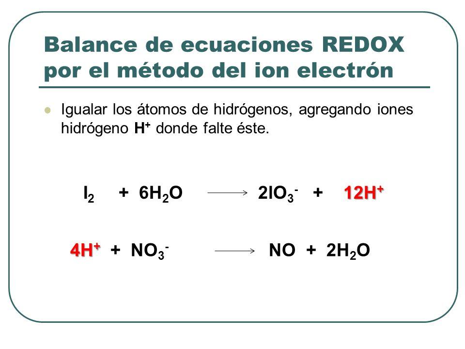 Balance de ecuaciones REDOX por el método del ion electrón Igualar los átomos de hidrógenos, agregando iones hidrógeno H + donde falte éste. 12H + I 2