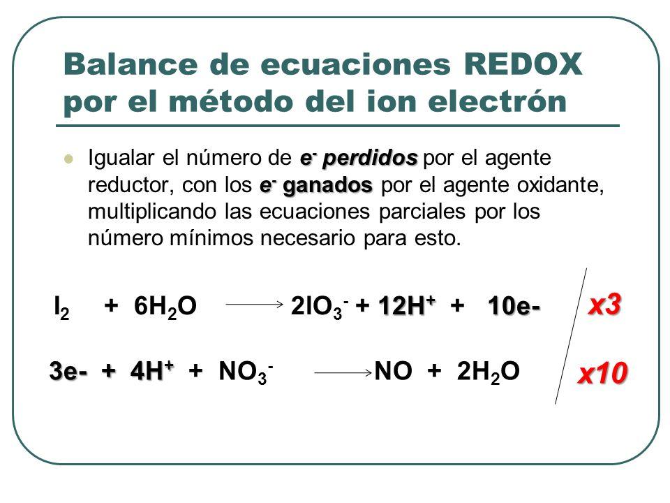 Balance de ecuaciones REDOX por el método del ion electrón e - perdidos e - ganados Igualar el número de e - perdidos por el agente reductor, con los