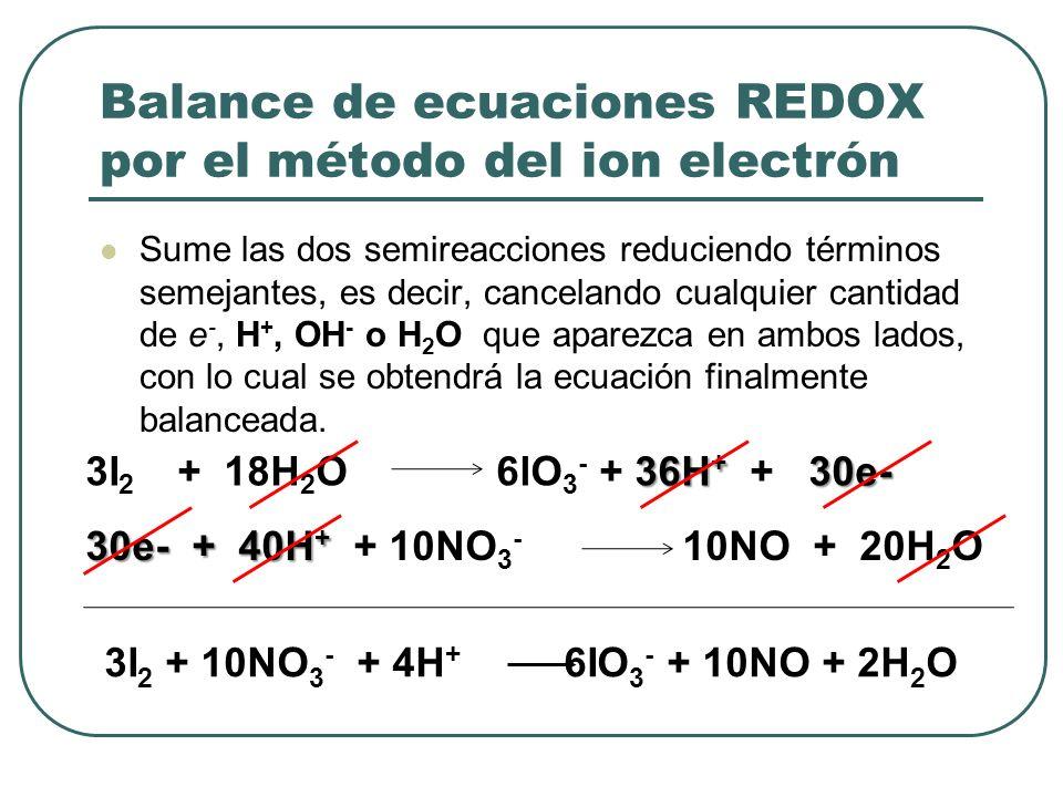 Balance de ecuaciones REDOX por el método del ion electrón Sume las dos semireacciones reduciendo términos semejantes, es decir, cancelando cualquier
