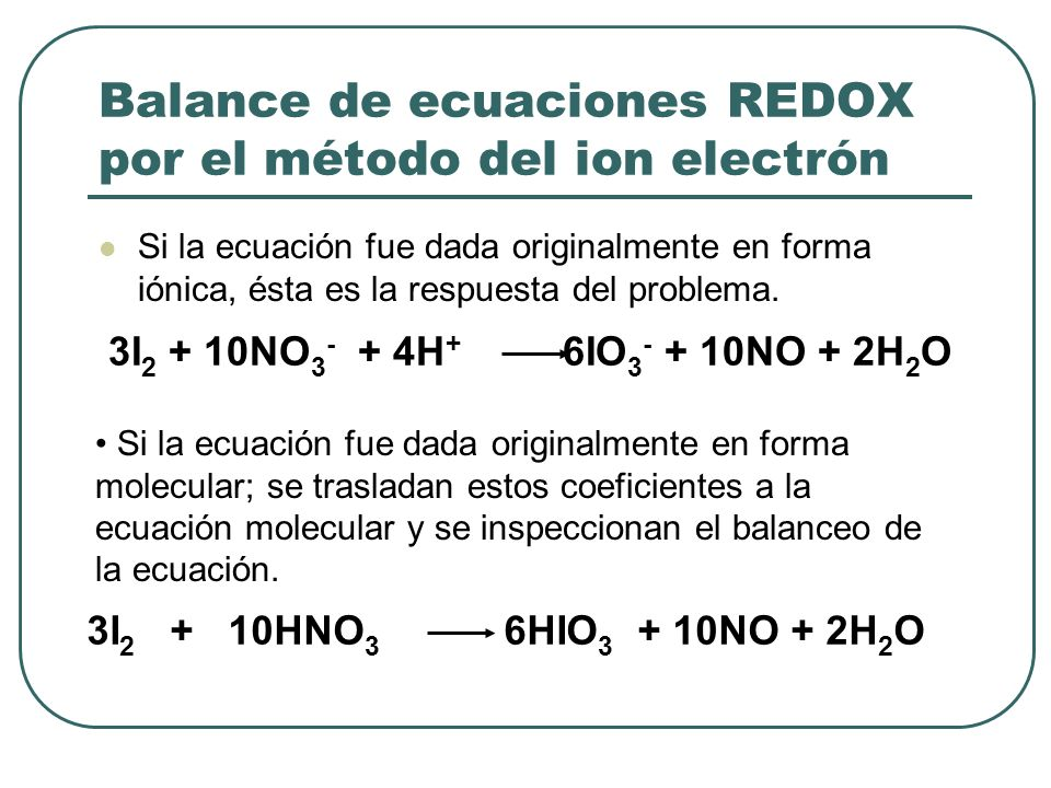 Balance de ecuaciones REDOX por el método del ion electrón Si la ecuación fue dada originalmente en forma iónica, ésta es la respuesta del problema. 3