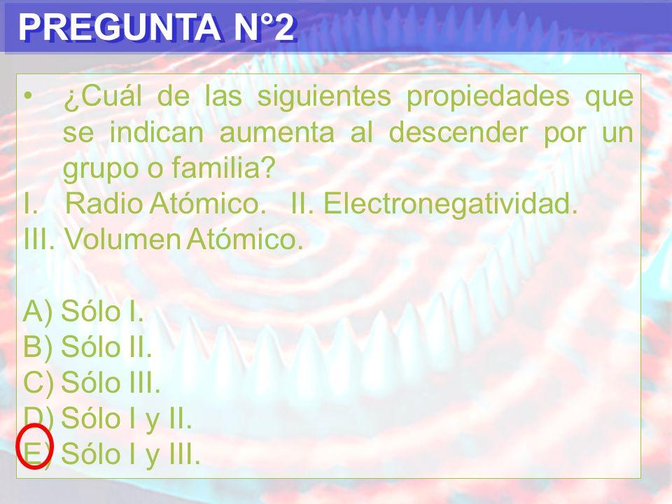 PREGUNTA N°3 Los elementos que pertenecen al mismo grupo o familia tienen en común: A)La cantidad de electrones en el último nivel.
