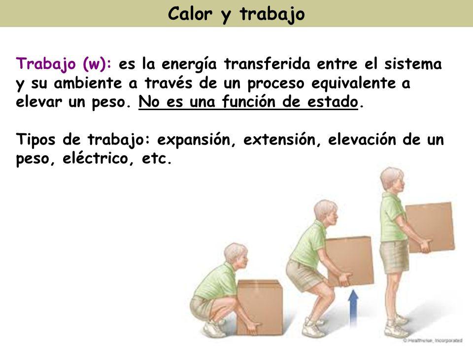 Calor y trabajo Trabajo (w): es la energía transferida entre el sistema y su ambiente a través de un proceso equivalente a elevar un peso. No es una f