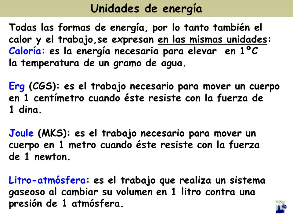 Todas las formas de energía, por lo tanto también el calor y el trabajo,se expresan en las mismas unidades: Caloría: es la energía necesaria para elev