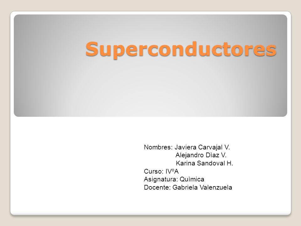 Superconductores Nombres: Javiera Carvajal V. Alejandro Dìaz V. Karina Sandoval H. Curso: IVºA Asignatura: Quìmica Docente: Gabriela Valenzuela