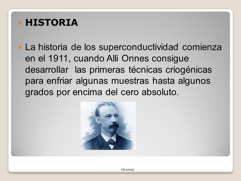 HISTORIA La historia de los superconductividad comienza en el 1911, cuando Alli Onnes consigue desarrollar las primeras técnicas criogénicas para enfr