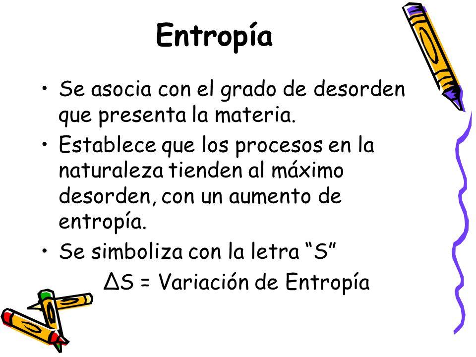 Entropía Se asocia con el grado de desorden que presenta la materia. Establece que los procesos en la naturaleza tienden al máximo desorden, con un au