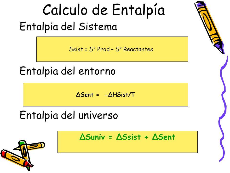 Calculo de Entalpía Entalpia del Sistema Entalpia del entorno Entalpia del universo Ssist = S° Prod – S° Reactantes ΔSent = -ΔHSist/T ΔSuniv = ΔSsist