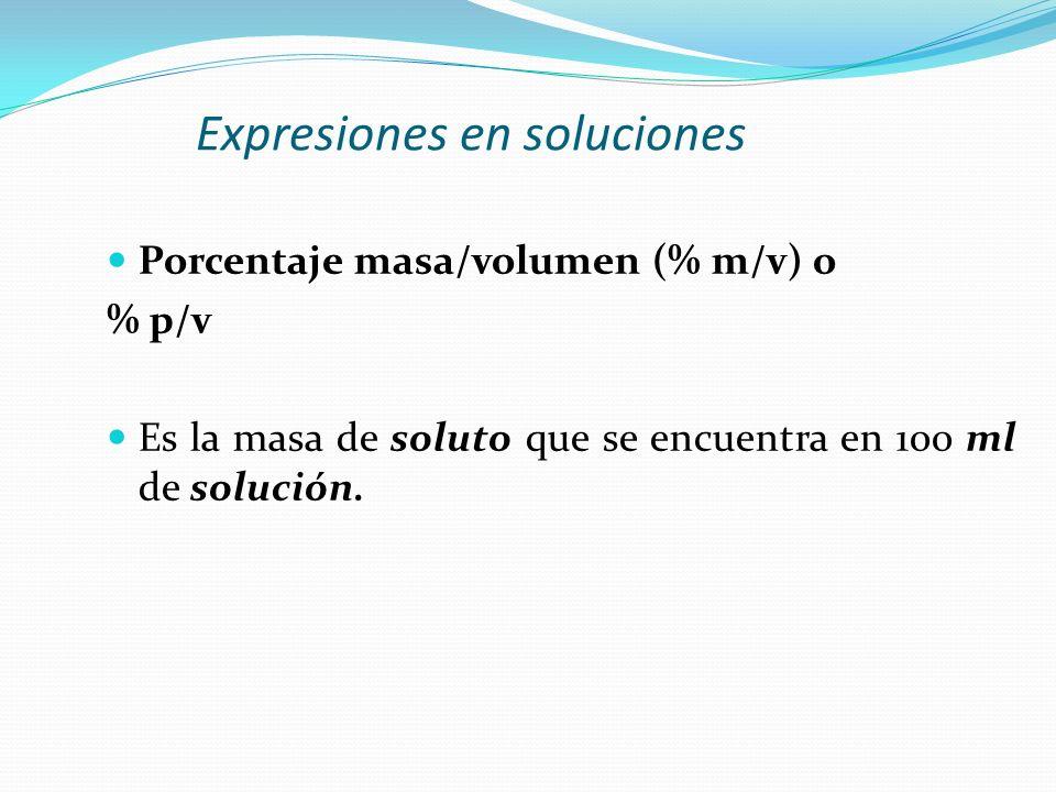 Expresiones en soluciones Porcentaje masa/volumen (% m/v) o % p/v Es la masa de soluto que se encuentra en 100 ml de solución.