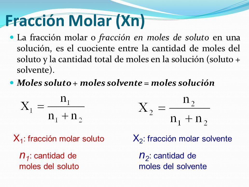 Fracción Molar (Xn) La fracción molar o fracción en moles de soluto en una solución, es el cuociente entre la cantidad de moles del soluto y la cantid