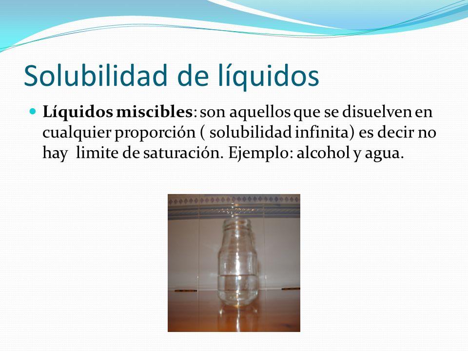 Solubilidad de líquidos Líquidos miscibles: son aquellos que se disuelven en cualquier proporción ( solubilidad infinita) es decir no hay limite de sa