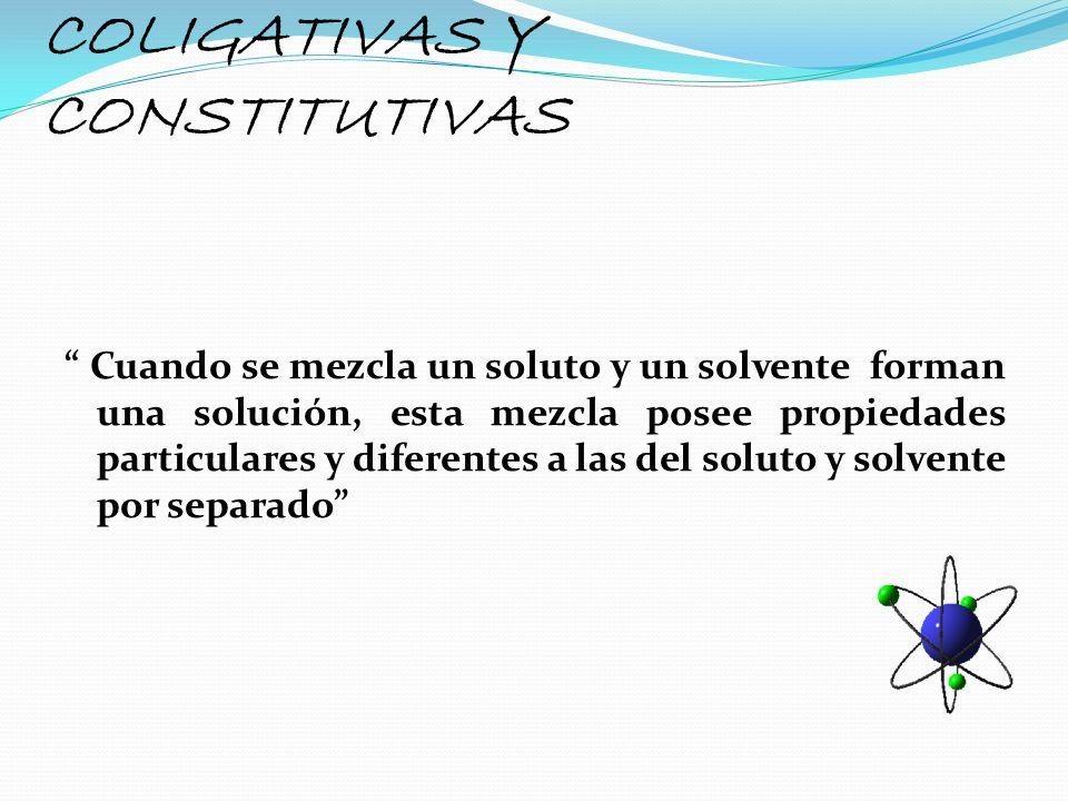 COLIGATIVAS Y CONSTITUTIVAS Cuando se mezcla un soluto y un solvente forman una solución, esta mezcla posee propiedades particulares y diferentes a la