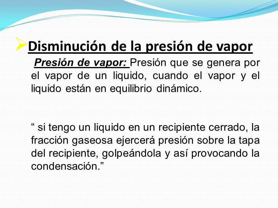 Disminución de la presión de vapor Presión de vapor: Presión que se genera por el vapor de un liquido, cuando el vapor y el liquido están en equilibri
