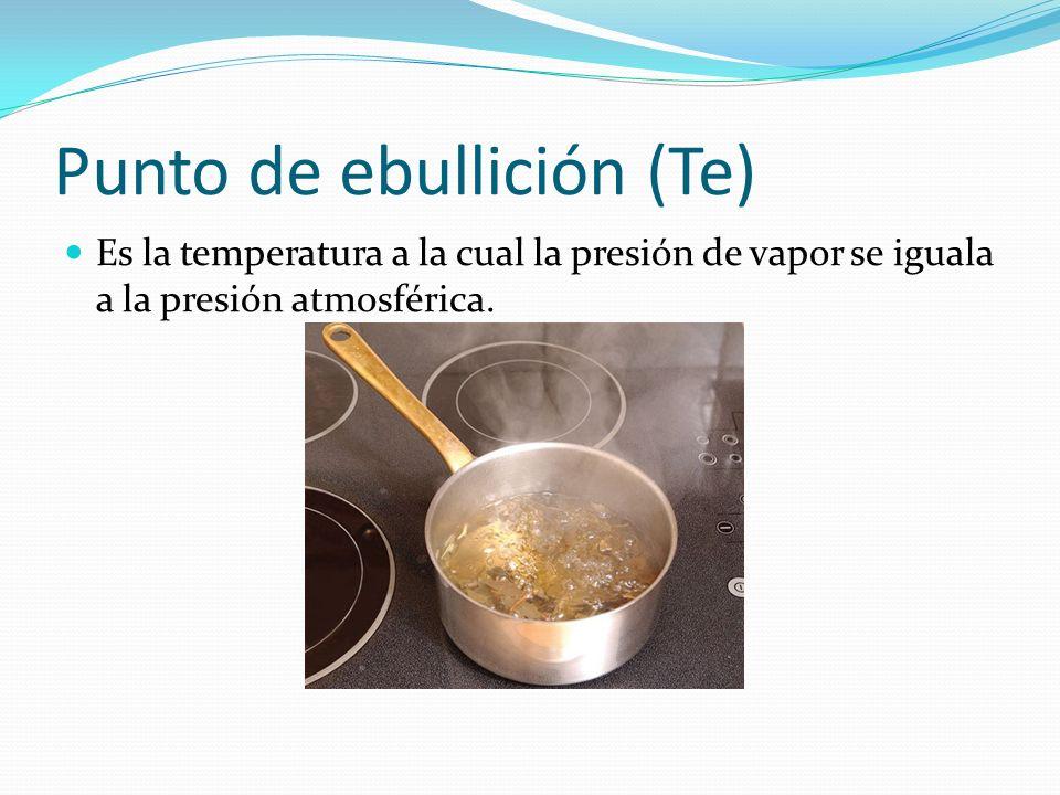 Punto de ebullición (Te) Es la temperatura a la cual la presión de vapor se iguala a la presión atmosférica.