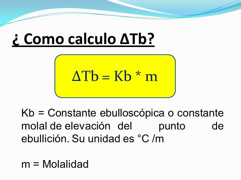 ¿ Como calculo ΔTb? ΔTb = Kb * m Kb = Constante ebulloscópica o constante molal de elevación del punto de ebullición. Su unidad es °C /m m = Molalidad