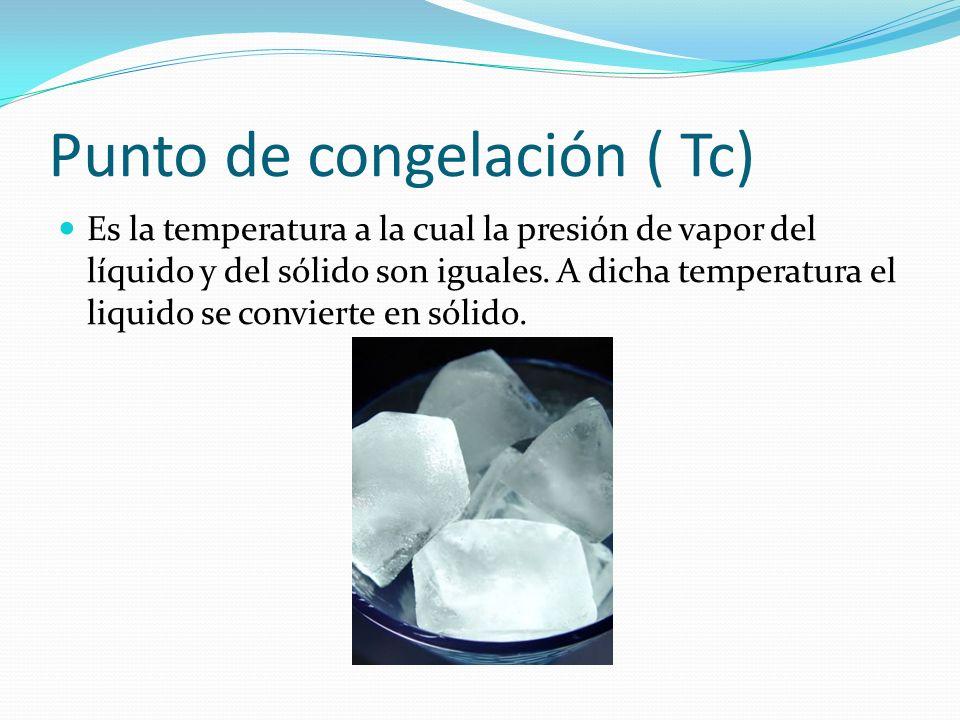 Punto de congelación ( Tc) Es la temperatura a la cual la presión de vapor del líquido y del sólido son iguales. A dicha temperatura el liquido se con