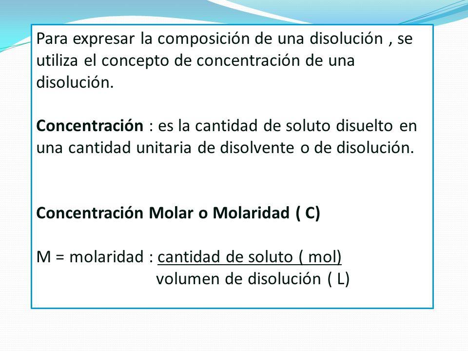 Para expresar la composición de una disolución, se utiliza el concepto de concentración de una disolución. Concentración : es la cantidad de soluto di
