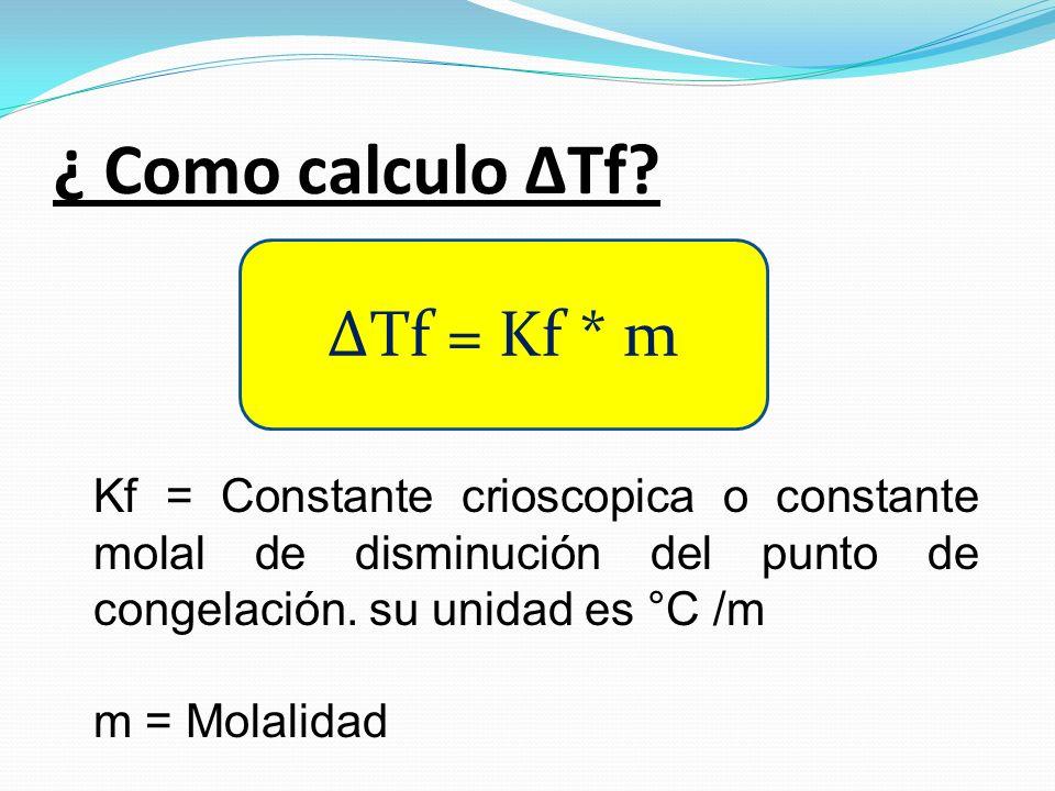 ¿ Como calculo ΔTf? ΔTf = Kf * m Kf = Constante crioscopica o constante molal de disminución del punto de congelación. su unidad es °C /m m = Molalida