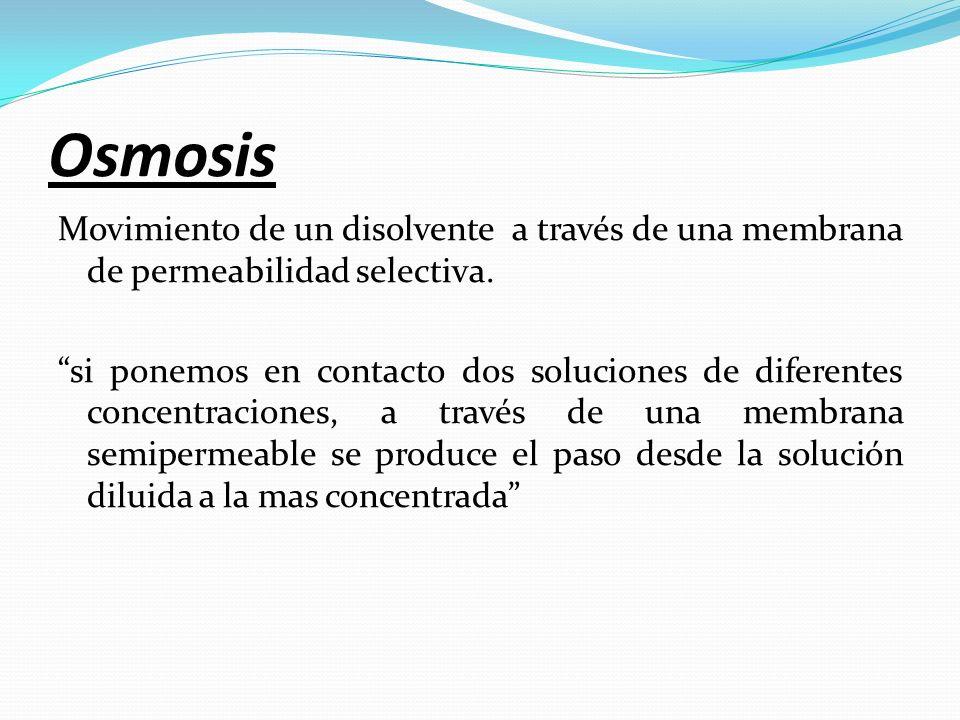 Osmosis Movimiento de un disolvente a través de una membrana de permeabilidad selectiva. si ponemos en contacto dos soluciones de diferentes concentra