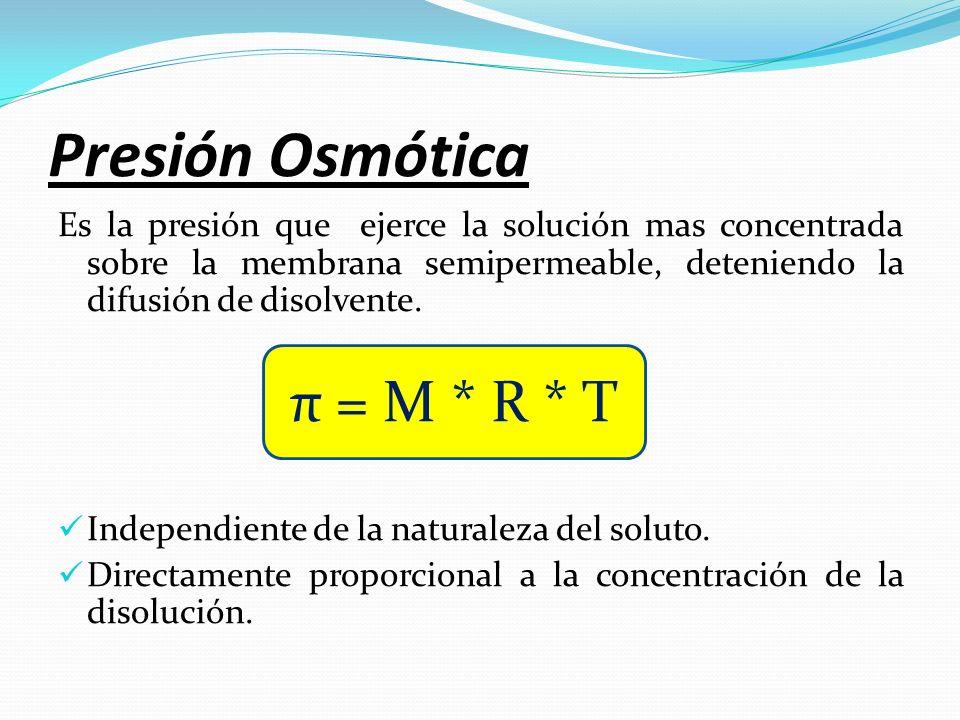 Presión Osmótica Es la presión que ejerce la solución mas concentrada sobre la membrana semipermeable, deteniendo la difusión de disolvente. Independi